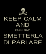 KEEP CALM AND PUOI GIA'   SMETTERLA  DI PARLARE - Personalised Poster A4 size