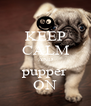KEEP CALM AND pupper ON - Personalised Poster A4 size