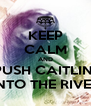 KEEP CALM AND PUSH CAITLIN  INTO THE RIVER - Personalised Poster A4 size