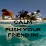 KEEP CALM AND PUSH YOUR FRIEND IN! - Personalised Poster A4 size