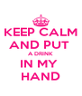 KEEP CALM AND PUT  A DRINK  IN MY  HAND - Personalised Poster A4 size