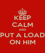 KEEP CALM AND PUT A LOAD ON HIM - Personalised Poster A4 size