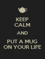 KEEP CALM AND PUT A MUG ON YOUR LIFE - Personalised Poster A4 size