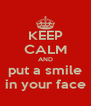 KEEP CALM AND put a smile in your face - Personalised Poster A4 size