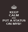 KEEP CALM AND PUT A STATUS ON MYB! - Personalised Poster A4 size