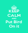 KEEP CALM AND Put Bird On it - Personalised Poster A4 size