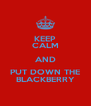 KEEP CALM AND PUT DOWN THE BLACKBERRY - Personalised Poster A4 size