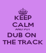 KEEP CALM AND PUT DUB ON  THE TRACK - Personalised Poster A4 size