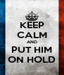 KEEP CALM AND PUT HIM ON HOLD - Personalised Poster A4 size