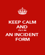 KEEP CALM AND PUT IN AN INCIDENT FORM - Personalised Poster A4 size