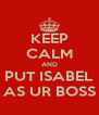 KEEP CALM AND PUT ISABEL AS UR BOSS - Personalised Poster A4 size