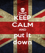 KEEP CALM AND put it down - Personalised Poster A4 size