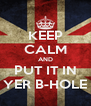 KEEP CALM AND PUT IT IN YER B-HOLE - Personalised Poster A4 size