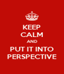 KEEP CALM AND PUT IT INTO PERSPECTIVE - Personalised Poster A4 size