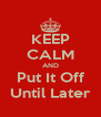 KEEP CALM AND Put It Off Until Later - Personalised Poster A4 size