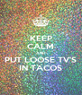 KEEP CALM AND PUT LOOSE TV'S IN TACOS - Personalised Poster A4 size