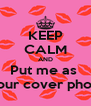 KEEP CALM AND Put me as  Your cover photo - Personalised Poster A4 size
