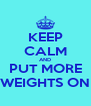 KEEP CALM AND PUT MORE WEIGHTS ON - Personalised Poster A4 size