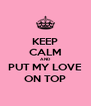 KEEP CALM AND PUT MY LOVE ON TOP - Personalised Poster A4 size