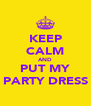 KEEP CALM AND PUT MY PARTY DRESS - Personalised Poster A4 size