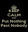 KEEP CALM AND Put Nothing Past Nobody - Personalised Poster A4 size