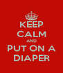 KEEP CALM AND PUT ON A DIAPER - Personalised Poster A4 size