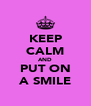 KEEP CALM AND PUT ON A SMILE - Personalised Poster A4 size