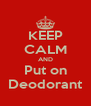 KEEP CALM AND Put on Deodorant - Personalised Poster A4 size