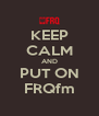 KEEP CALM AND PUT ON FRQfm - Personalised Poster A4 size