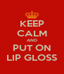 KEEP CALM AND PUT ON LIP GLOSS - Personalised Poster A4 size