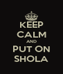 KEEP CALM AND PUT ON SHOLA - Personalised Poster A4 size