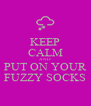 KEEP CALM AND PUT ON YOUR FUZZY SOCKS - Personalised Poster A4 size