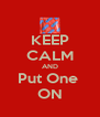 KEEP CALM AND Put One  ON - Personalised Poster A4 size