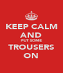 KEEP CALM AND PUT SOME TROUSERS ON - Personalised Poster A4 size