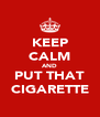 KEEP CALM AND PUT THAT CIGARETTE - Personalised Poster A4 size