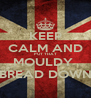 KEEP CALM AND PUT THAT MOULDY  BREAD DOWN - Personalised Poster A4 size