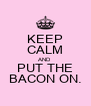 KEEP CALM AND PUT THE BACON ON. - Personalised Poster A4 size