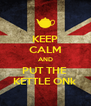 KEEP CALM AND PUT THE  KETTLE ONk - Personalised Poster A4 size