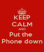 KEEP CALM AND Put the  Phone down - Personalised Poster A4 size