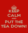 KEEP CALM AND PUT THE TEA DOWN! - Personalised Poster A4 size