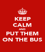 KEEP CALM AND PUT THEM ON THE BUS - Personalised Poster A4 size