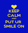 KEEP CALM AND PUT UR  SMILE ON - Personalised Poster A4 size