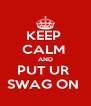 KEEP  CALM  AND PUT UR  SWAG ON  - Personalised Poster A4 size