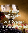 KEEP CALM AND Put Water In Your Wine - Personalised Poster A4 size