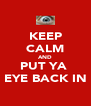 KEEP CALM AND PUT YA  EYE BACK IN - Personalised Poster A4 size