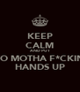 KEEP CALM AND PUT YO MOTHA F*CKIN HANDS UP - Personalised Poster A4 size