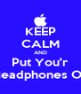 KEEP CALM AND Put You'r Headphones On - Personalised Poster A4 size