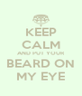 KEEP CALM AND PUT YOUR BEARD ON MY EYE - Personalised Poster A4 size