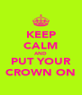 KEEP CALM AND PUT YOUR CROWN ON - Personalised Poster A4 size