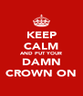 KEEP CALM AND PUT YOUR DAMN CROWN ON - Personalised Poster A4 size